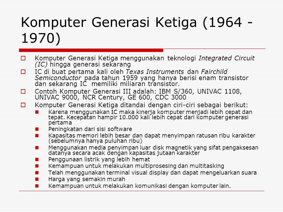 Komputer Generasi Keempat (1970 – 1980an)  Komputer Generasi Keempat adalah lanjutan dari Generasi Ke III  Bedanya komputer GIV mengunakan IC yang lebih kompleks dan terintegrasi  Large Scale Integration – Bipolar LSI – Very LSI  yang dapat menampung ribuan hingga ratusan ribu IC  Tahun 1971 INTEL memperkenalkan microkomputer 4 bit yang menggunakan chip prosesor dengan nama 4004 yang berisi 230 transistor dan berjalan pada 108 KHz dan dapat mengeksekusi 60.000 operasi per detik.