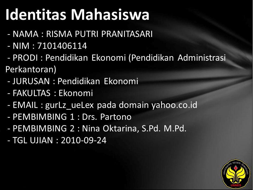 Identitas Mahasiswa - NAMA : RISMA PUTRI PRANITASARI - NIM : 7101406114 - PRODI : Pendidikan Ekonomi (Pendidikan Administrasi Perkantoran) - JURUSAN : Pendidikan Ekonomi - FAKULTAS : Ekonomi - EMAIL : gurLz_ueLex pada domain yahoo.co.id - PEMBIMBING 1 : Drs.