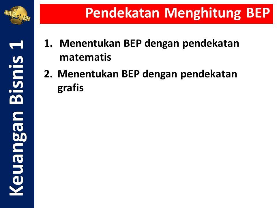 1.Menentukan BEP dengan pendekatan matematis 2.Menentukan BEP dengan pendekatan grafis Keuangan Bisnis 1 Pendekatan Menghitung BEP