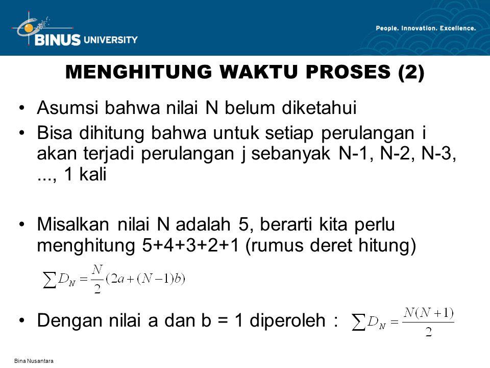 Bina Nusantara MENGHITUNG WAKTU PROSES (2) Asumsi bahwa nilai N belum diketahui Bisa dihitung bahwa untuk setiap perulangan i akan terjadi perulangan j sebanyak N-1, N-2, N-3,..., 1 kali Misalkan nilai N adalah 5, berarti kita perlu menghitung 5+4+3+2+1 (rumus deret hitung) Dengan nilai a dan b = 1 diperoleh :