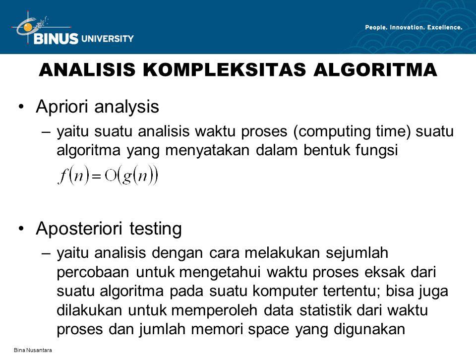 Bina Nusantara ANALISIS KOMPLEKSITAS ALGORITMA Apriori analysis –yaitu suatu analisis waktu proses (computing time) suatu algoritma yang menyatakan dalam bentuk fungsi Aposteriori testing –yaitu analisis dengan cara melakukan sejumlah percobaan untuk mengetahui waktu proses eksak dari suatu algoritma pada suatu komputer tertentu; bisa juga dilakukan untuk memperoleh data statistik dari waktu proses dan jumlah memori space yang digunakan