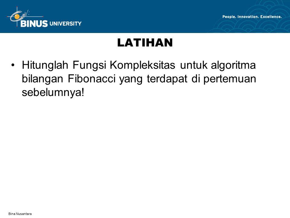 Bina Nusantara LATIHAN Hitunglah Fungsi Kompleksitas untuk algoritma bilangan Fibonacci yang terdapat di pertemuan sebelumnya!