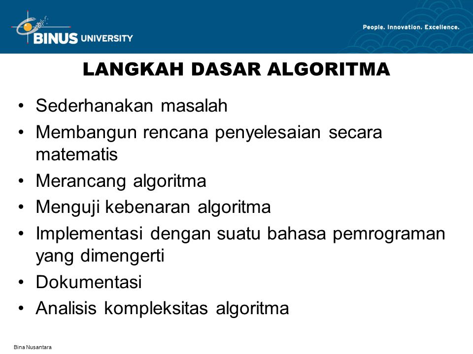 Bina Nusantara LANGKAH DASAR ALGORITMA Sederhanakan masalah Membangun rencana penyelesaian secara matematis Merancang algoritma Menguji kebenaran algoritma Implementasi dengan suatu bahasa pemrograman yang dimengerti Dokumentasi Analisis kompleksitas algoritma