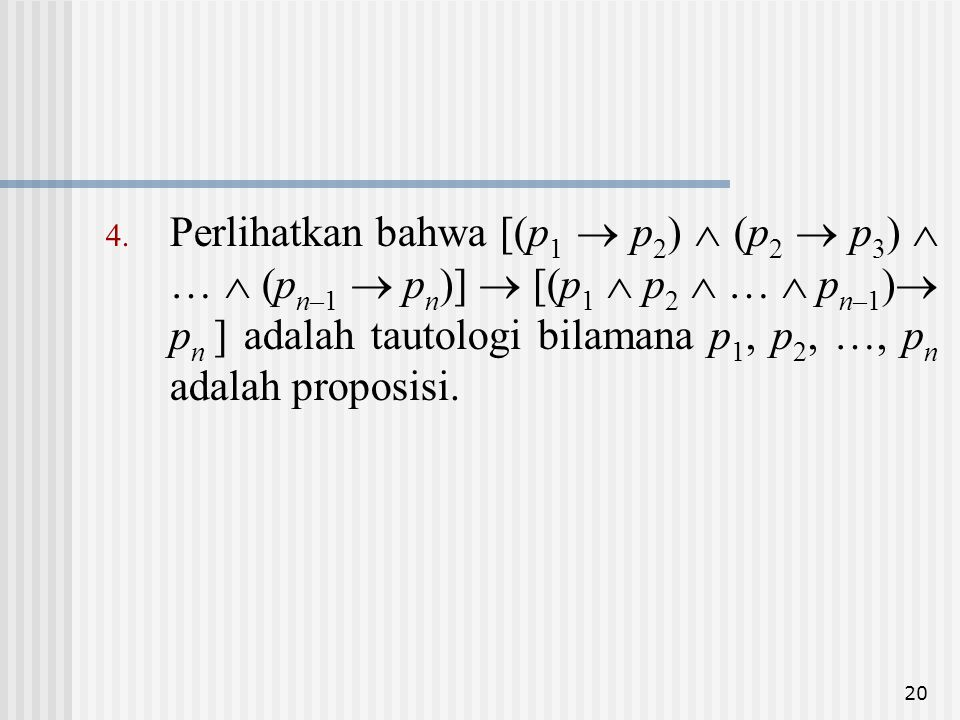 20 4. Perlihatkan bahwa [(p 1  p 2 )  (p 2  p 3 )  …  (p n–1  p n )]  [(p 1  p 2  …  p n–1 )  p n ] adalah tautologi bilamana p 1, p 2, …,