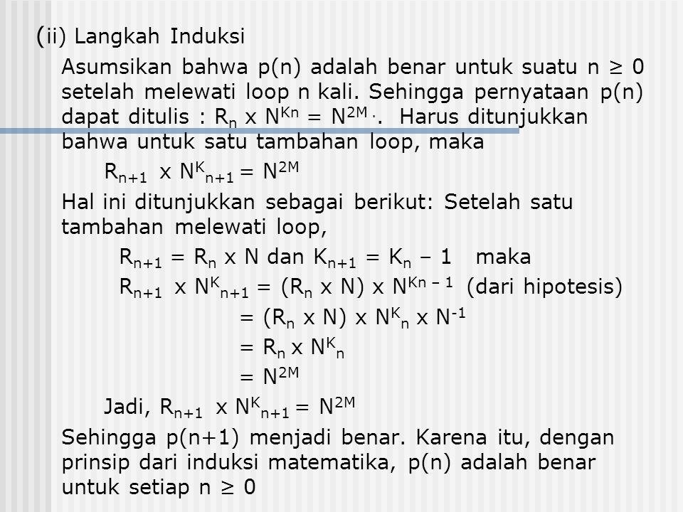 ( ii) Langkah Induksi Asumsikan bahwa p(n) adalah benar untuk suatu n ≥ 0 setelah melewati loop n kali. Sehingga pernyataan p(n) dapat ditulis : R n x