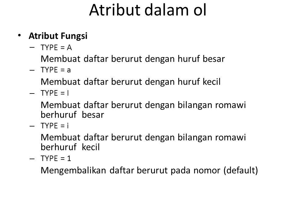 Atribut dalam ol Atribut Fungsi – TYPE = A Membuat daftar berurut dengan huruf besar – TYPE = a Membuat daftar berurut dengan huruf kecil – TYPE = I M