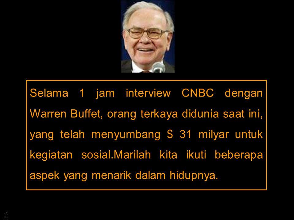 JBA Selama 1 jam interview CNBC dengan Warren Buffet, orang terkaya didunia saat ini, yang telah menyumbang $ 31 milyar untuk kegiatan sosial.Marilah kita ikuti beberapa aspek yang menarik dalam hidupnya.