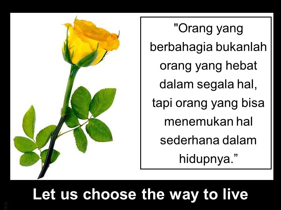 JBA Orang yang berbahagia bukanlah orang yang hebat dalam segala hal, tapi orang yang bisa menemukan hal sederhana dalam hidupnya. Let us choose the way to live
