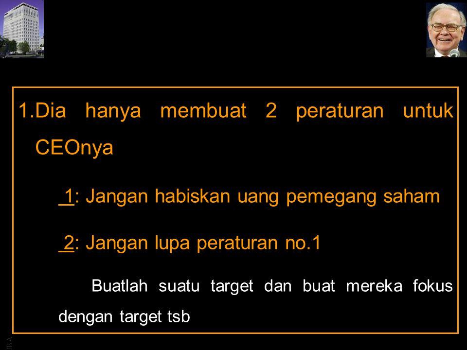 JBA 1.Dia hanya membuat 2 peraturan untuk CEOnya 1: Jangan habiskan uang pemegang saham 2: Jangan lupa peraturan no.1 Buatlah suatu target dan buat mereka fokus dengan target tsb