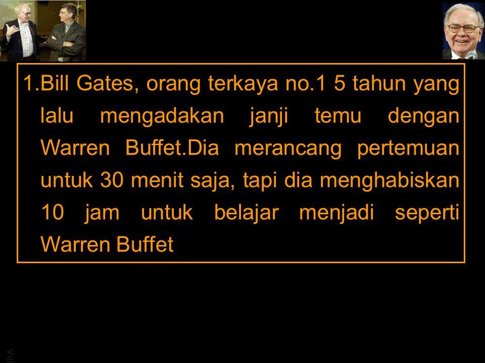 JBA 1.Bill Gates, orang terkaya no.1 5 tahun yang lalu mengadakan janji temu dengan Warren Buffet.Dia merancang pertemuan untuk 30 menit saja, tapi dia menghabiskan 10 jam untuk belajar menjadi seperti Warren Buffet