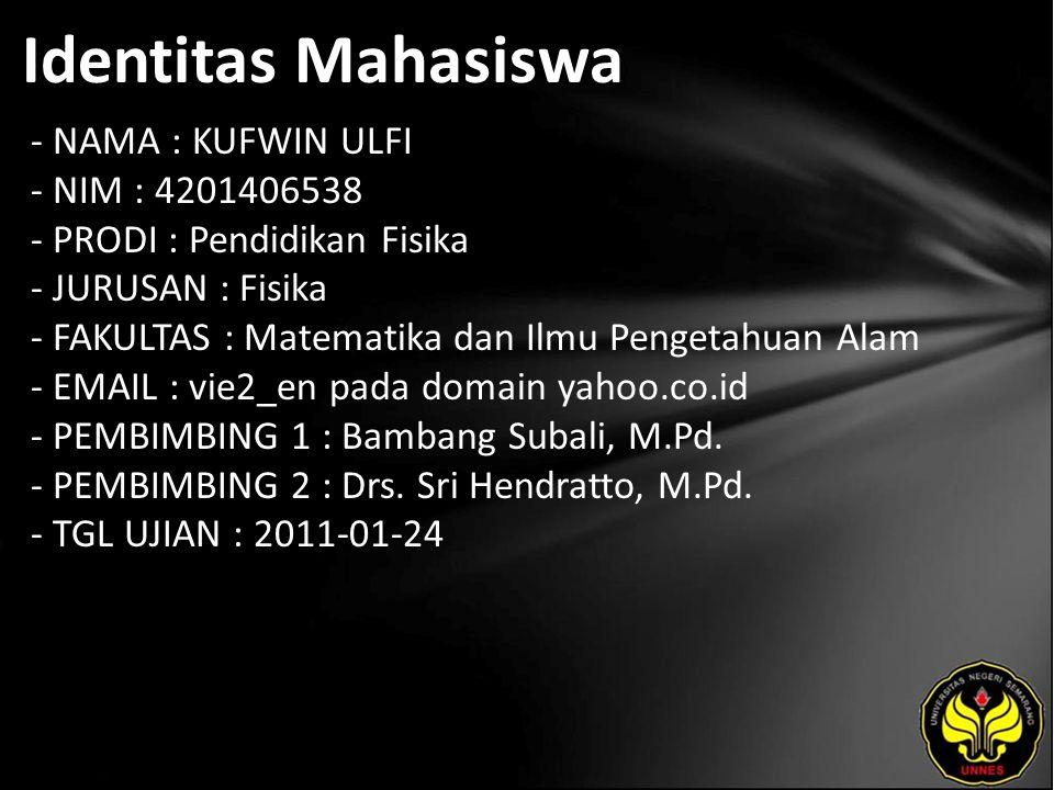Identitas Mahasiswa - NAMA : KUFWIN ULFI - NIM : 4201406538 - PRODI : Pendidikan Fisika - JURUSAN : Fisika - FAKULTAS : Matematika dan Ilmu Pengetahuan Alam - EMAIL : vie2_en pada domain yahoo.co.id - PEMBIMBING 1 : Bambang Subali, M.Pd.