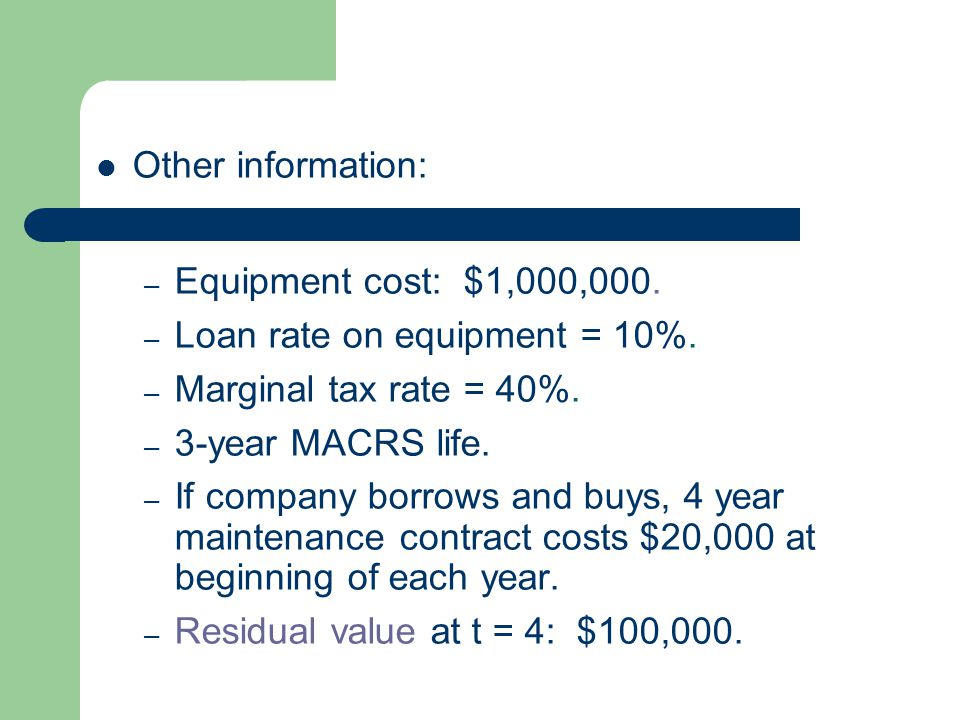 Other information: – Equipment cost: $1,000,000. – Loan rate on equipment = 10%. – Marginal tax rate = 40%. – 3-year MACRS life. – If company borrows