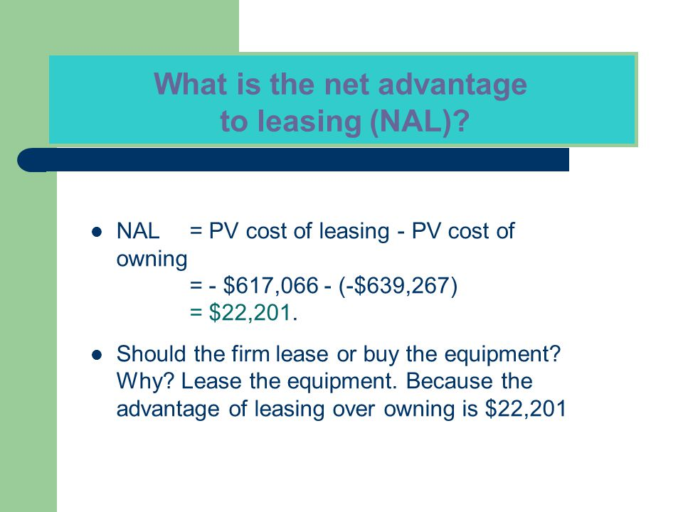 NAL= PV cost of leasing - PV cost of owning = - $617,066 - (-$639,267) = $22,201. Should the firm lease or buy the equipment? Why? Lease the equipment
