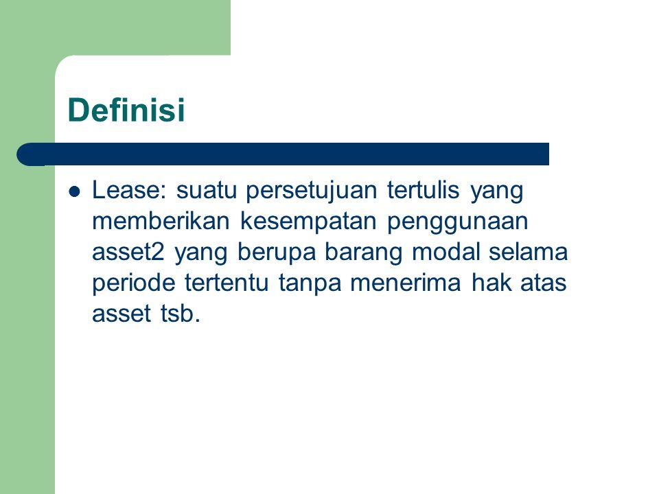 Definisi Lease: suatu persetujuan tertulis yang memberikan kesempatan penggunaan asset2 yang berupa barang modal selama periode tertentu tanpa menerima hak atas asset tsb.
