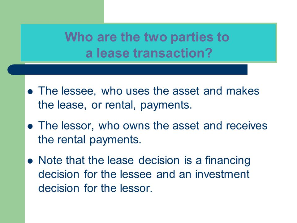 The lessee, who uses the asset and makes the lease, or rental, payments. The lessor, who owns the asset and receives the rental payments. Note that th