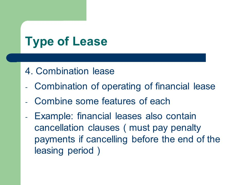 Type of Lease 4. Combination lease - Combination of operating of financial lease - Combine some features of each - Example: financial leases also cont