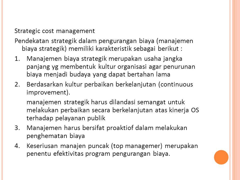Strategic cost management Pendekatan strategik dalam pengurangan biaya (manajemen biaya strategik) memiliki karakteristik sebagai berikut : 1.Manajeme