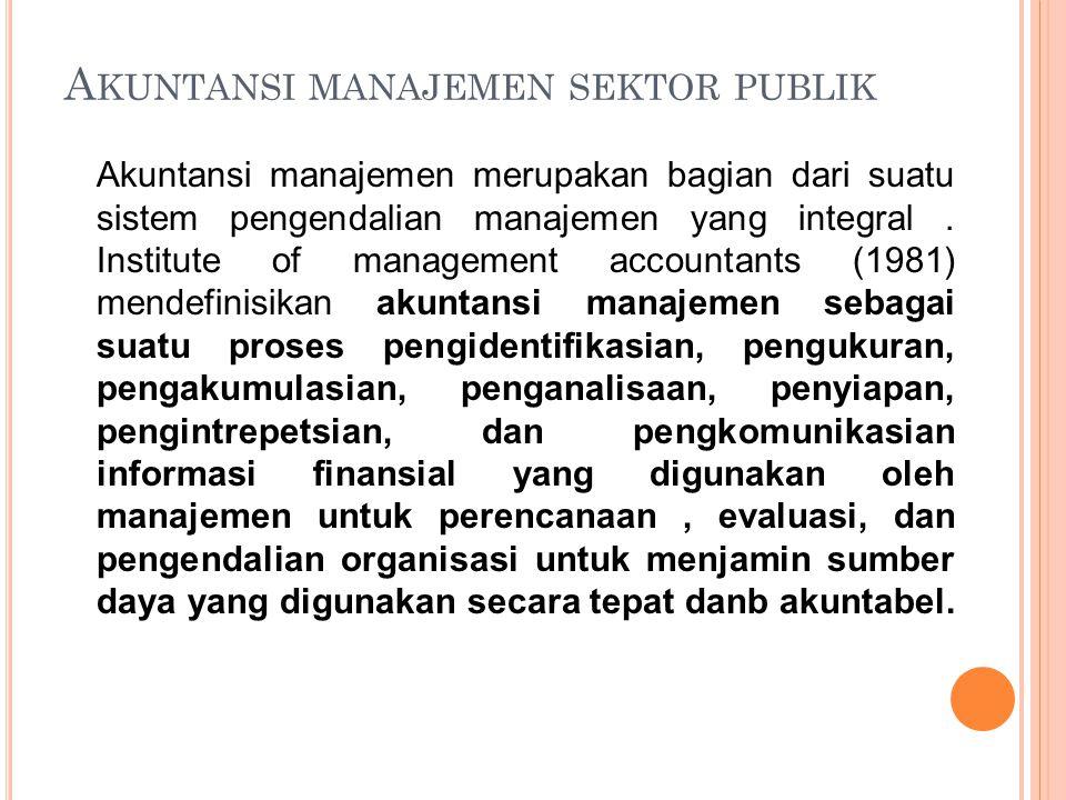 A KUNTANSI MANAJEMEN SEKTOR PUBLIK Akuntansi manajemen merupakan bagian dari suatu sistem pengendalian manajemen yang integral. Institute of managemen