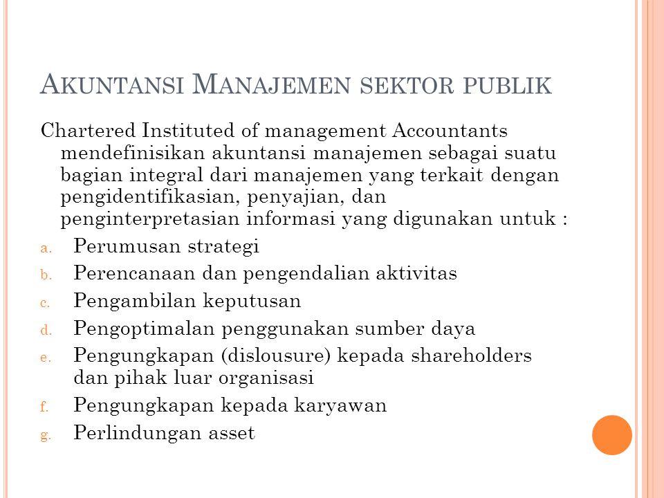A KUNTANSI M ANAJEMEN SEKTOR PUBLIK Chartered Instituted of management Accountants mendefinisikan akuntansi manajemen sebagai suatu bagian integral da