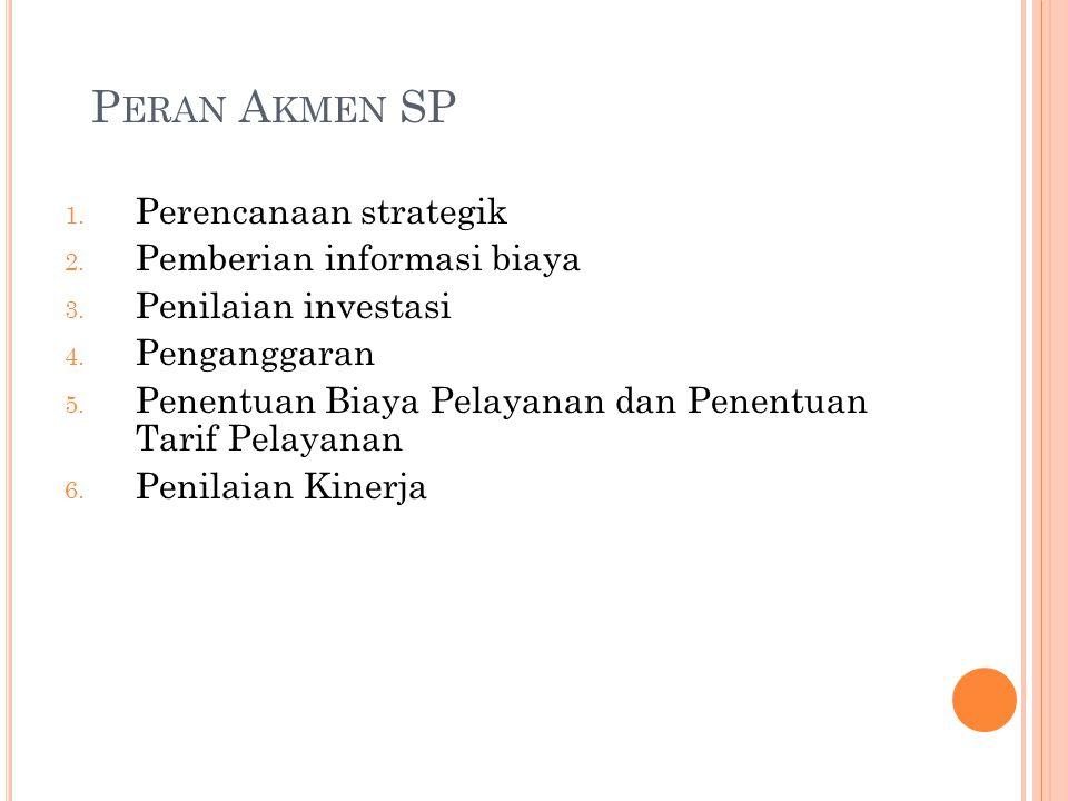 P ERAN A KMEN SP 1. Perencanaan strategik 2. Pemberian informasi biaya 3. Penilaian investasi 4. Penganggaran 5. Penentuan Biaya Pelayanan dan Penentu