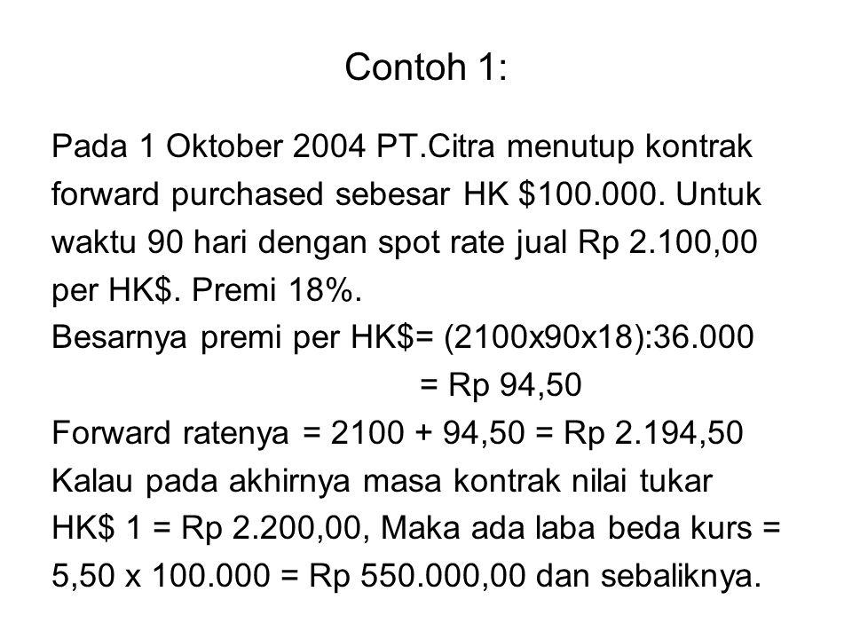 Contoh 1: Pada 1 Oktober 2004 PT.Citra menutup kontrak forward purchased sebesar HK $100.000. Untuk waktu 90 hari dengan spot rate jual Rp 2.100,00 pe