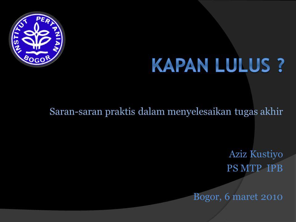 Saran-saran praktis dalam menyelesaikan tugas akhir Aziz Kustiyo PS MTP IPB Bogor, 6 maret 2010