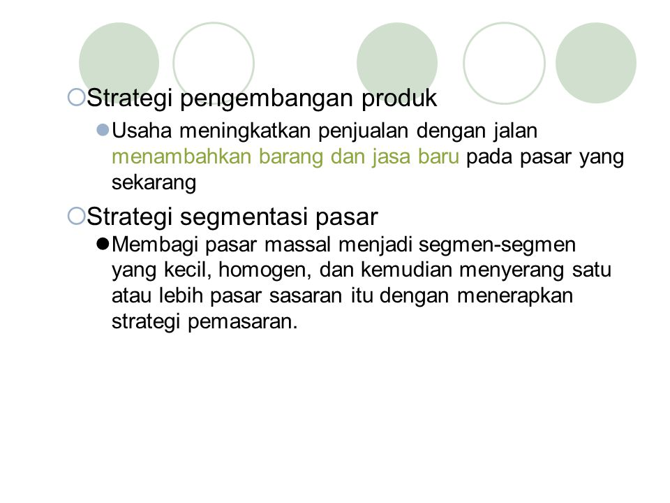  Strategi pengembangan produk Usaha meningkatkan penjualan dengan jalan menambahkan barang dan jasa baru pada pasar yang sekarang  Strategi segmenta