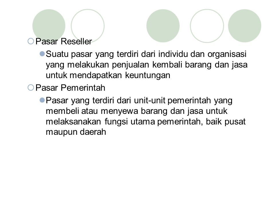  Pasar Reseller Suatu pasar yang terdiri dari individu dan organisasi yang melakukan penjualan kembali barang dan jasa untuk mendapatkan keuntungan  Pasar Pemerintah Pasar yang terdiri dari unit-unit pemerintah yang membeli atau menyewa barang dan jasa untuk melaksanakan fungsi utama pemerintah, baik pusat maupun daerah