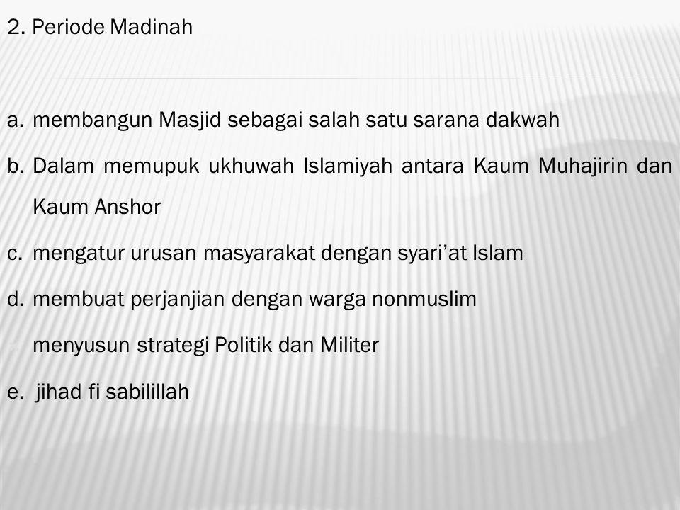 2. Periode Madinah a.membangun Masjid sebagai salah satu sarana dakwah b.Dalam memupuk ukhuwah Islamiyah antara Kaum Muhajirin dan Kaum Anshor c.menga