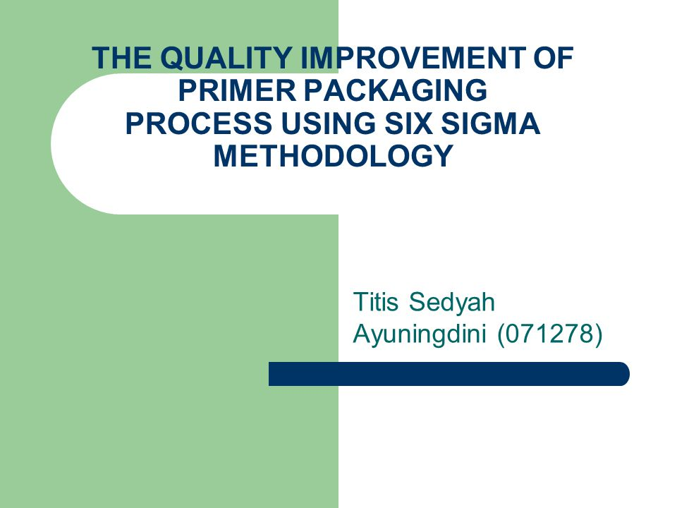 THE QUALITY IMPROVEMENT OF PRIMER PACKAGING PROCESS USING SIX SIGMA METHODOLOGY Titis Sedyah Ayuningdini (071278)