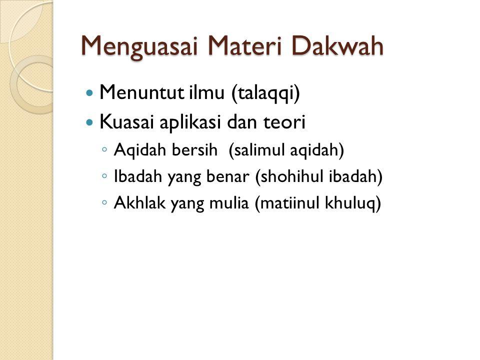 Menguasai Materi Dakwah Menuntut ilmu (talaqqi) Kuasai aplikasi dan teori ◦ Aqidah bersih (salimul aqidah) ◦ Ibadah yang benar (shohihul ibadah) ◦ Akh