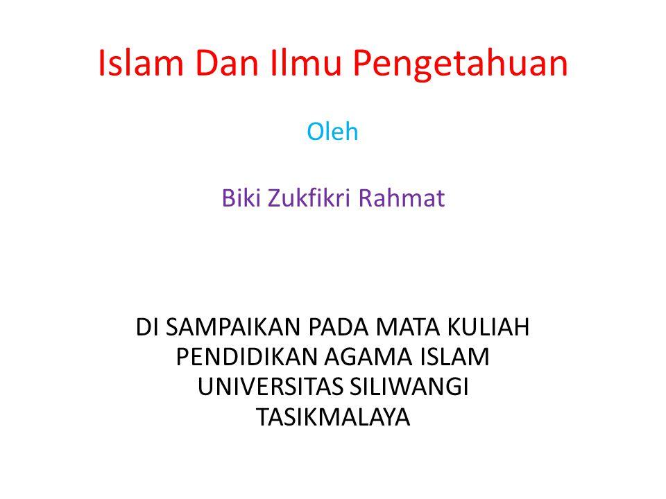 Islam Dan Ilmu Pengetahuan Oleh Biki Zukfikri Rahmat DI SAMPAIKAN PADA MATA KULIAH PENDIDIKAN AGAMA ISLAM UNIVERSITAS SILIWANGI TASIKMALAYA