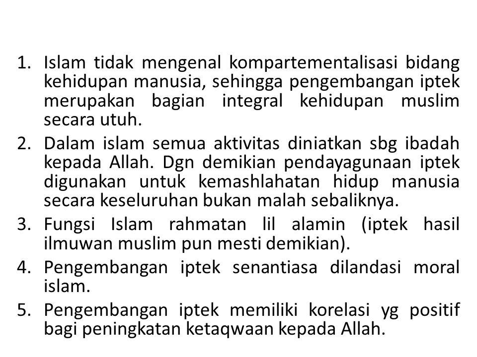 1.Islam tidak mengenal kompartementalisasi bidang kehidupan manusia, sehingga pengembangan iptek merupakan bagian integral kehidupan muslim secara utu