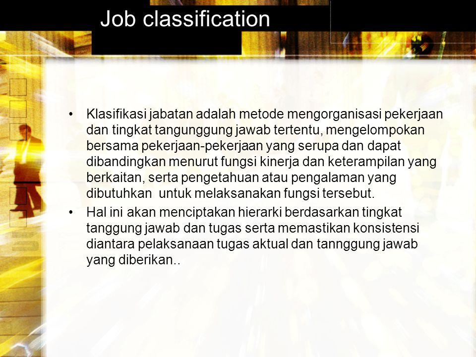 Job classification Klasifikasi jabatan adalah metode mengorganisasi pekerjaan dan tingkat tangunggung jawab tertentu, mengelompokan bersama pekerjaan-pekerjaan yang serupa dan dapat dibandingkan menurut fungsi kinerja dan keterampilan yang berkaitan, serta pengetahuan atau pengalaman yang dibutuhkan untuk melaksanakan fungsi tersebut.