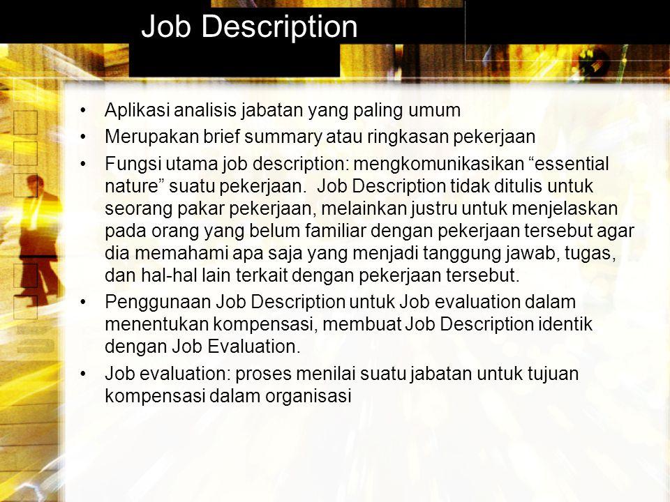 Job Description Aplikasi analisis jabatan yang paling umum Merupakan brief summary atau ringkasan pekerjaan Fungsi utama job description: mengkomunikasikan essential nature suatu pekerjaan.