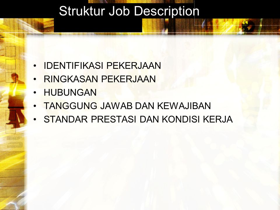 Struktur Job Description IDENTIFIKASI PEKERJAAN RINGKASAN PEKERJAAN HUBUNGAN TANGGUNG JAWAB DAN KEWAJIBAN STANDAR PRESTASI DAN KONDISI KERJA