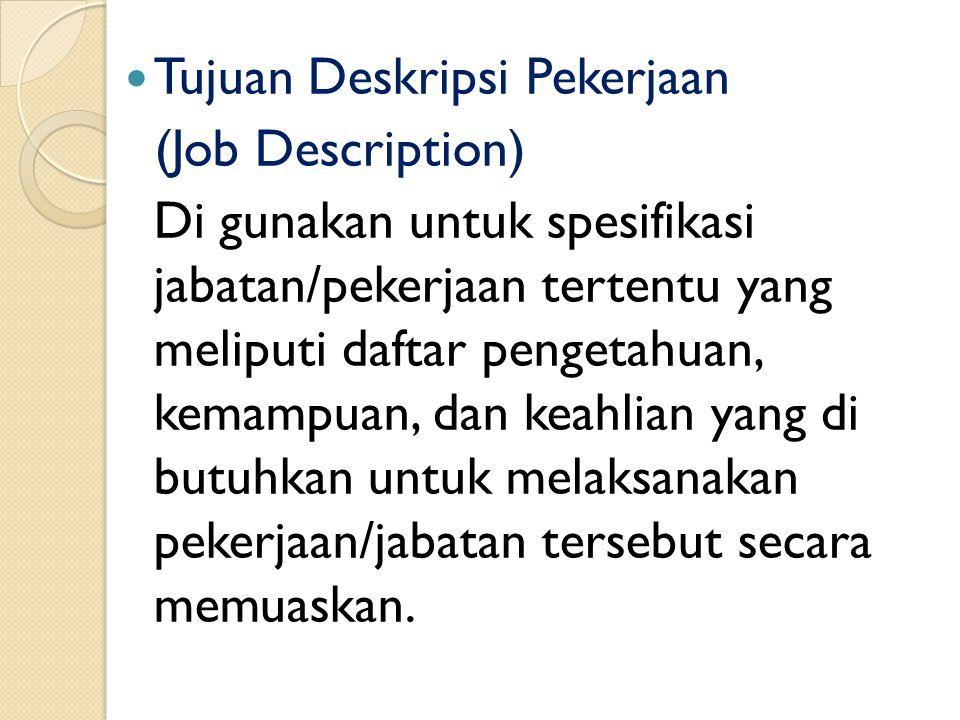 Tujuan Deskripsi Pekerjaan (Job Description) Di gunakan untuk spesifikasi jabatan/pekerjaan tertentu yang meliputi daftar pengetahuan, kemampuan, dan keahlian yang di butuhkan untuk melaksanakan pekerjaan/jabatan tersebut secara memuaskan.