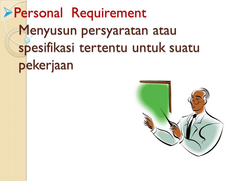 Personal Requirement Menyusun persyaratan atau spesifikasi tertentu untuk suatu pekerjaan