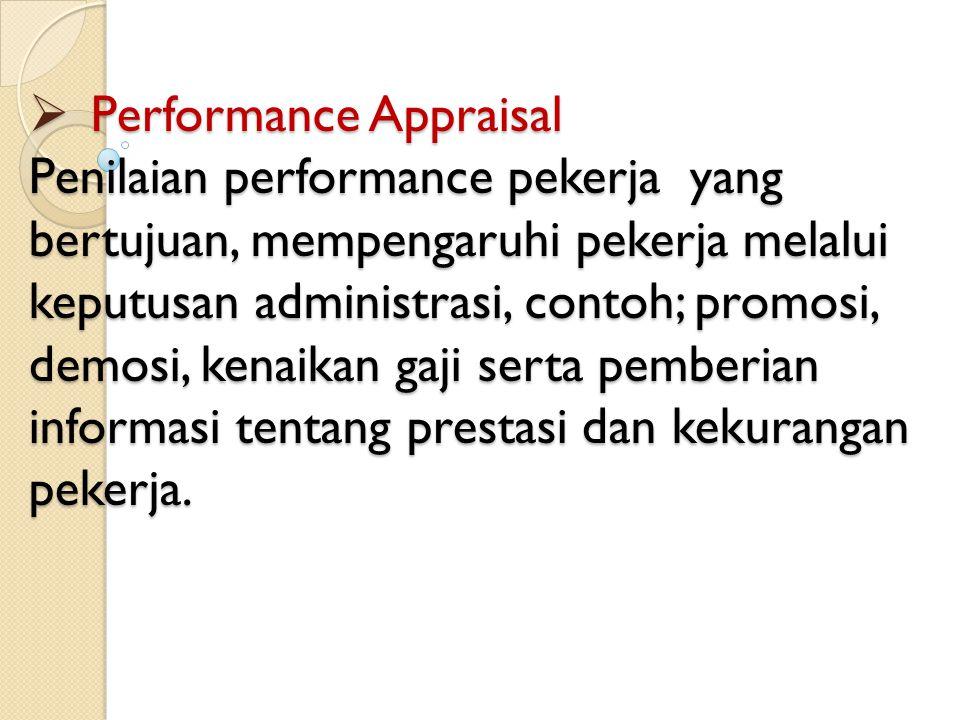 Performance Appraisal Penilaian performance pekerja yang bertujuan, mempengaruhi pekerja melalui keputusan administrasi, contoh; promosi, demosi, ken