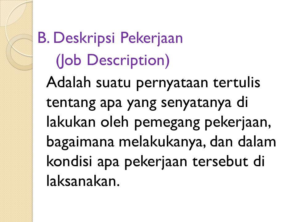 B. Deskripsi Pekerjaan (Job Description) Adalah suatu pernyataan tertulis tentang apa yang senyatanya di lakukan oleh pemegang pekerjaan, bagaimana me