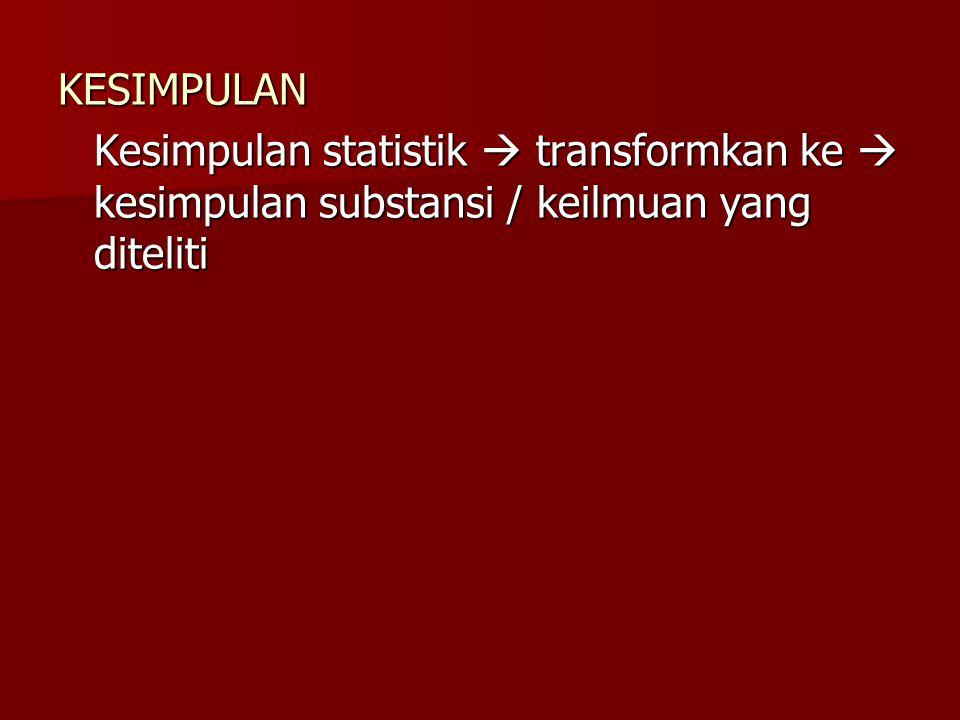 KESIMPULAN Kesimpulan statistik  transformkan ke  kesimpulan substansi / keilmuan yang diteliti