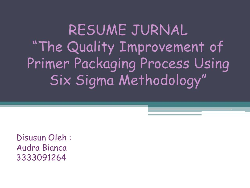RESUME JURNAL The Quality Improvement of Primer Packaging Process Using Six Sigma Methodology Disusun Oleh : Audra Bianca 3333091264