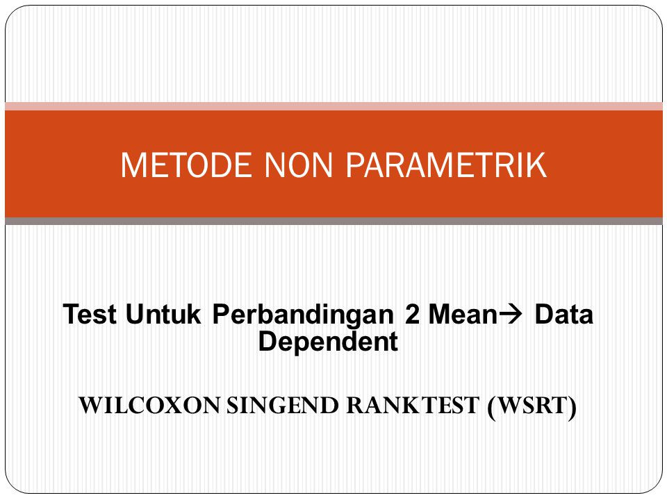 Test Untuk Perbandingan 2 Mean  Data Dependent WILCOXON SINGEND RANK TEST (WSRT) METODE NON PARAMETRIK