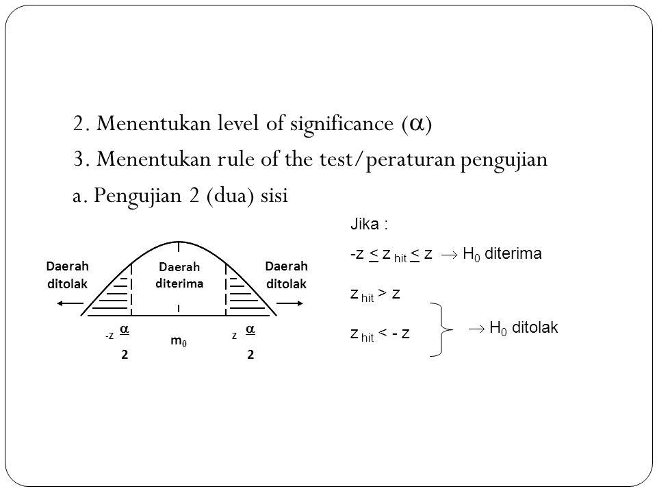 2. Menentukan level of significance (  ) 3. Menentukan rule of the test/peraturan pengujian a. Pengujian 2 (dua) sisi Jika : -z < z hit < z  H 0 dit