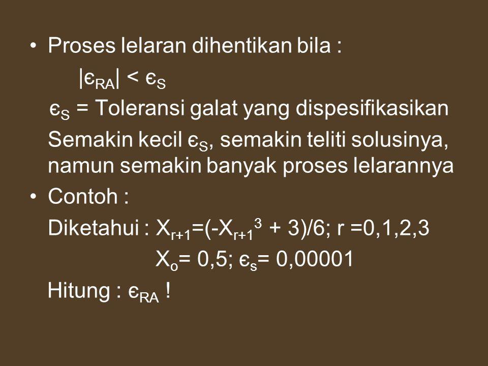 Proses lelaran dihentikan bila : |є RA | < є S є S = Toleransi galat yang dispesifikasikan Semakin kecil є S, semakin teliti solusinya, namun semakin