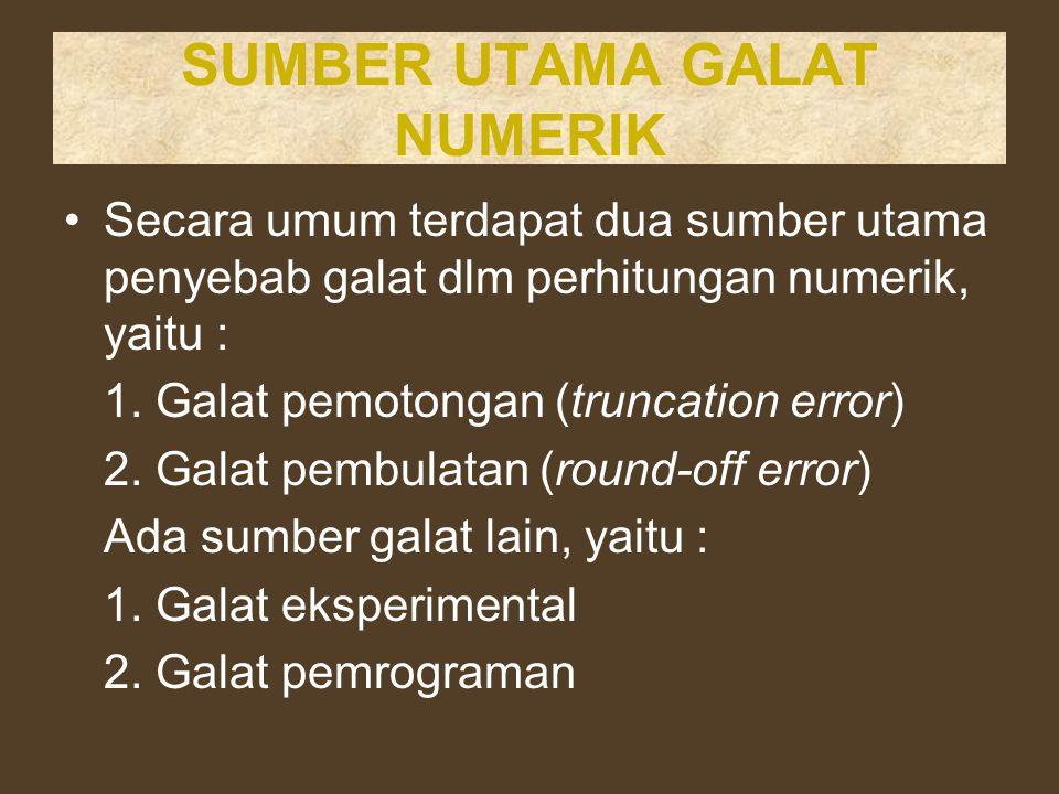 SUMBER UTAMA GALAT NUMERIK Secara umum terdapat dua sumber utama penyebab galat dlm perhitungan numerik, yaitu : 1. Galat pemotongan (truncation error