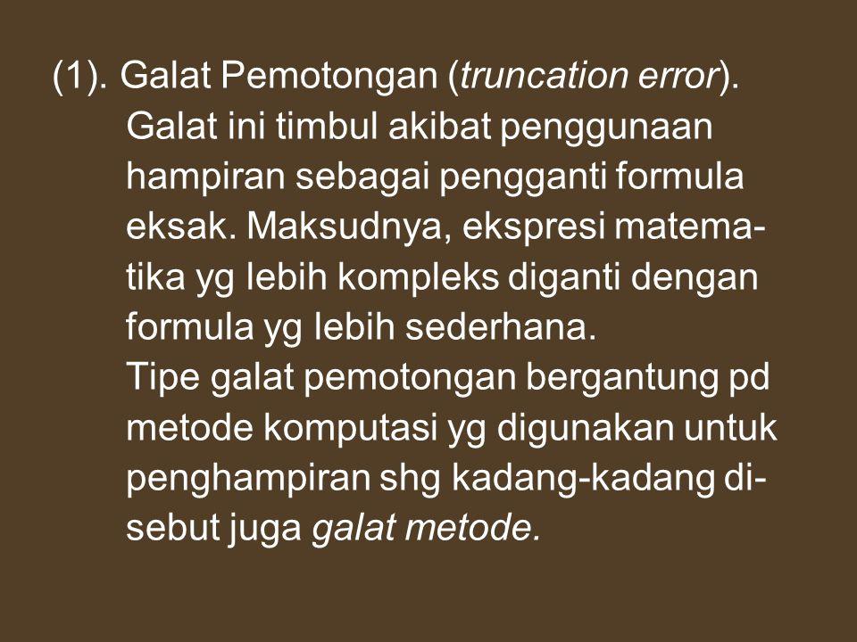 (1). Galat Pemotongan (truncation error). Galat ini timbul akibat penggunaan hampiran sebagai pengganti formula eksak. Maksudnya, ekspresi matema- tik