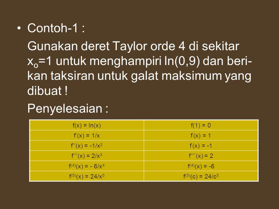 Contoh-1 : Gunakan deret Taylor orde 4 di sekitar x o =1 untuk menghampiri ln(0,9) dan beri- kan taksiran untuk galat maksimum yang dibuat ! Penyelesa