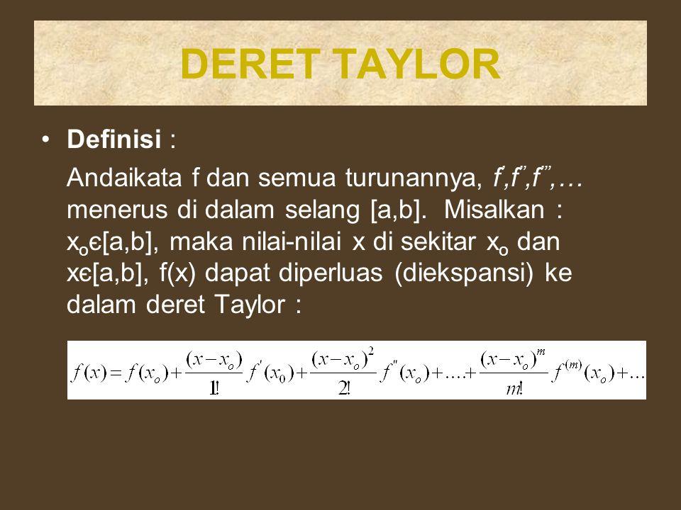 DERET TAYLOR Definisi : Andaikata f dan semua turunannya, f ',f '',f ''',… menerus di dalam selang [a,b]. Misalkan : x o є[a,b], maka nilai-nilai x di