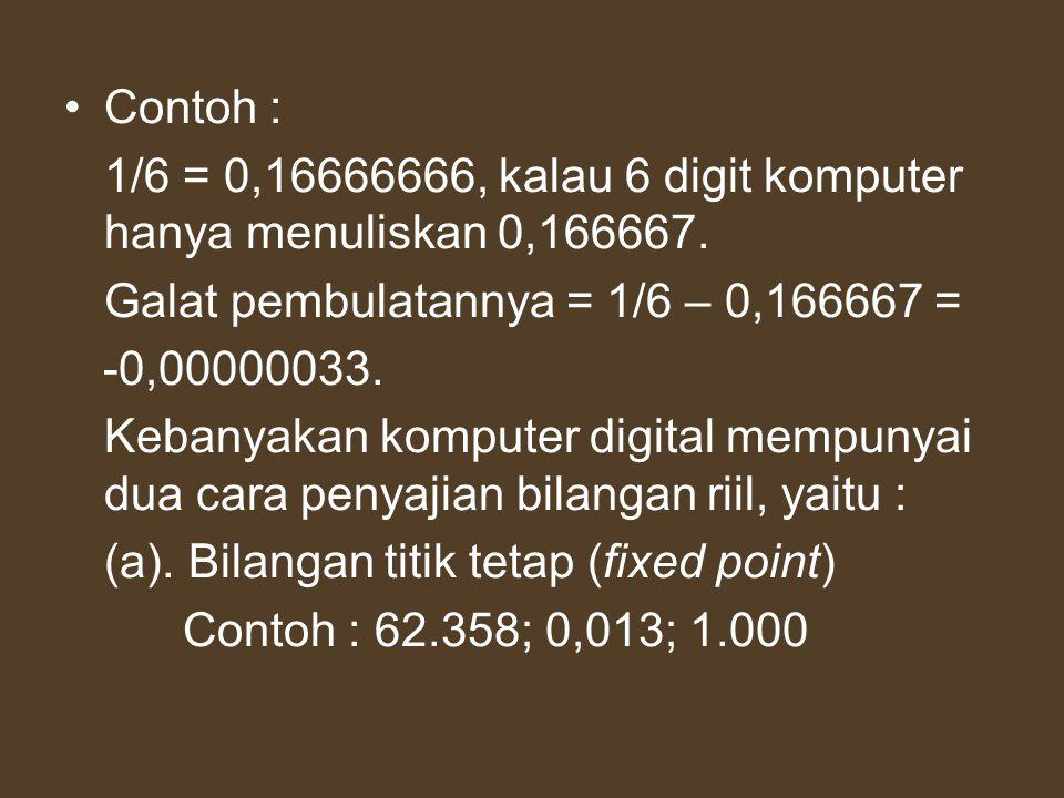 Contoh : 1/6 = 0,16666666, kalau 6 digit komputer hanya menuliskan 0,166667. Galat pembulatannya = 1/6 – 0,166667 = -0,00000033. Kebanyakan komputer d